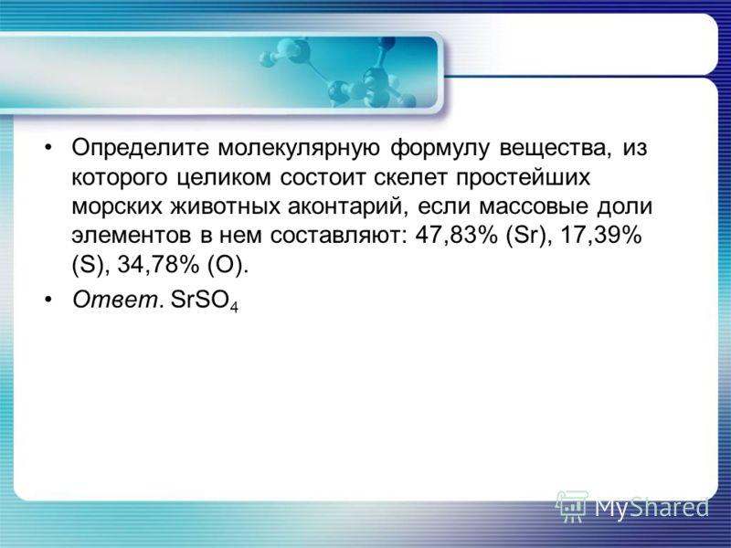 Определите молекулярную формулу вещества, из которого целиком состоит скелет простейших морских животных аконтарий, если массовые доли элементов в нем составляют: 47,83% (Sr), 17,39% (S), 34,78% (O). Ответ. SrSO 4