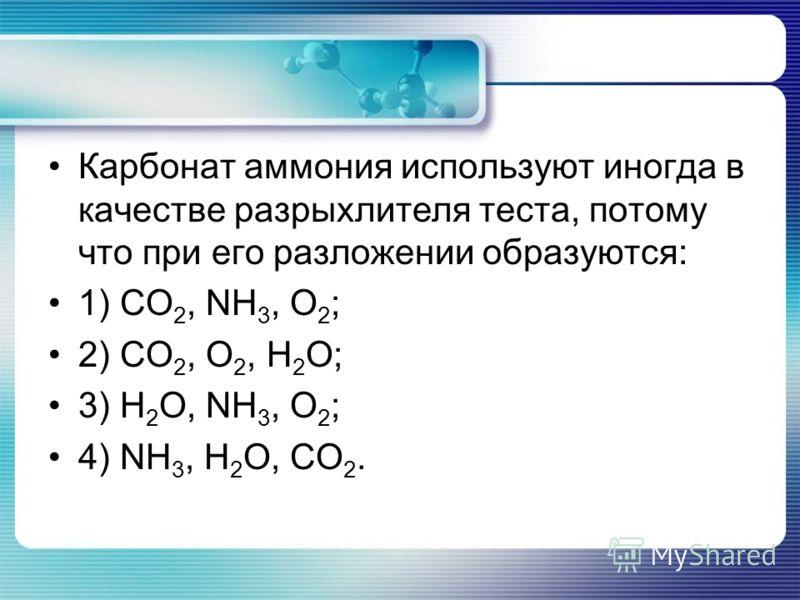 Карбонат аммония используют иногда в качестве разрыхлителя теста, потому что при его разложении образуются: 1) CO 2, NH 3, O 2 ; 2) CO 2, O 2, H 2 O; 3) H 2 O, NH 3, O 2 ; 4) NH 3, H 2 O, CO 2.