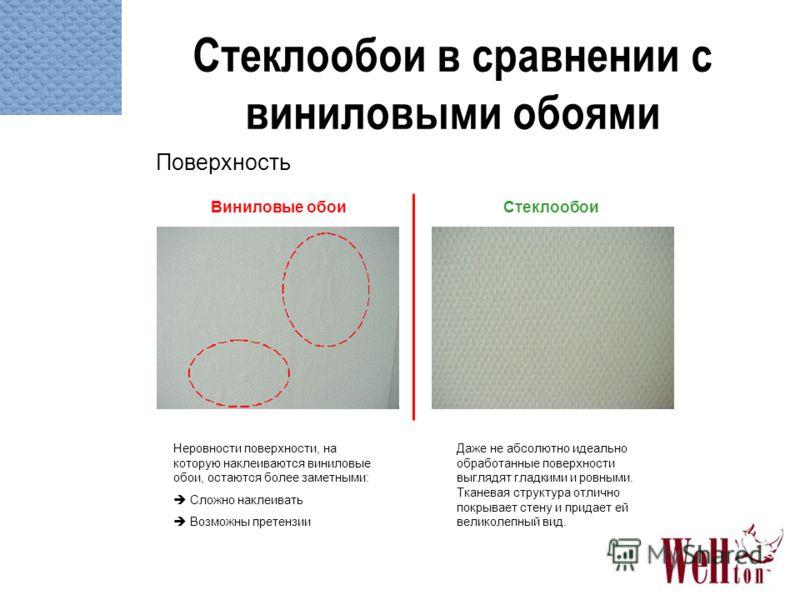 Стеклообои в сравнении с виниловыми обоями Поверхность Неровности поверхности, на которую наклеиваются виниловые обои, остаются более заметными: Сложно наклеивать Возможны претензии Даже не абсолютно идеально обработанные поверхности выглядят гладким
