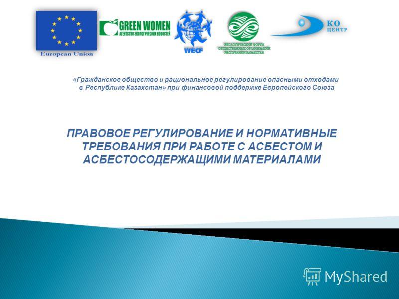 «Гражданское общество и рациональное регулирование опасными отходами в Республике Казахстан» при финансовой поддержке Европейского Союза ПРАВОВОЕ РЕГУЛИРОВАНИЕ И НОРМАТИВНЫЕ ТРЕБОВАНИЯ ПРИ РАБОТЕ С АСБЕСТОМ И АСБЕСТОСОДЕРЖАЩИМИ МАТЕРИАЛАМИ
