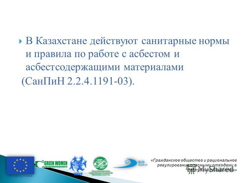 В Казахстане действуют санитарные нормы и правила по работе с асбестом и асбестсодержащими материалами (СанПиН 2.2.4.1191-03). «Гражданское общество и рациональное регулирование опасными отходами в Республике Казахстан»