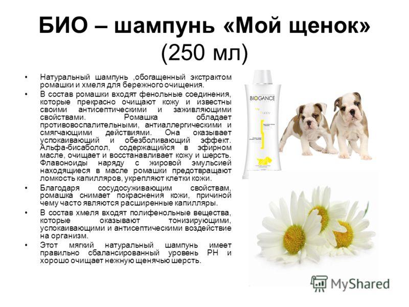 БИО – шампунь «Мой щенок» (250 мл) Натуральный шампунь,обогащенный экстрактом ромашки и хмеля для бережного очищения. В состав ромашки входят фенольные соединения, которые прекрасно очищают кожу и известны своими антисептическими и заживляющими свойс