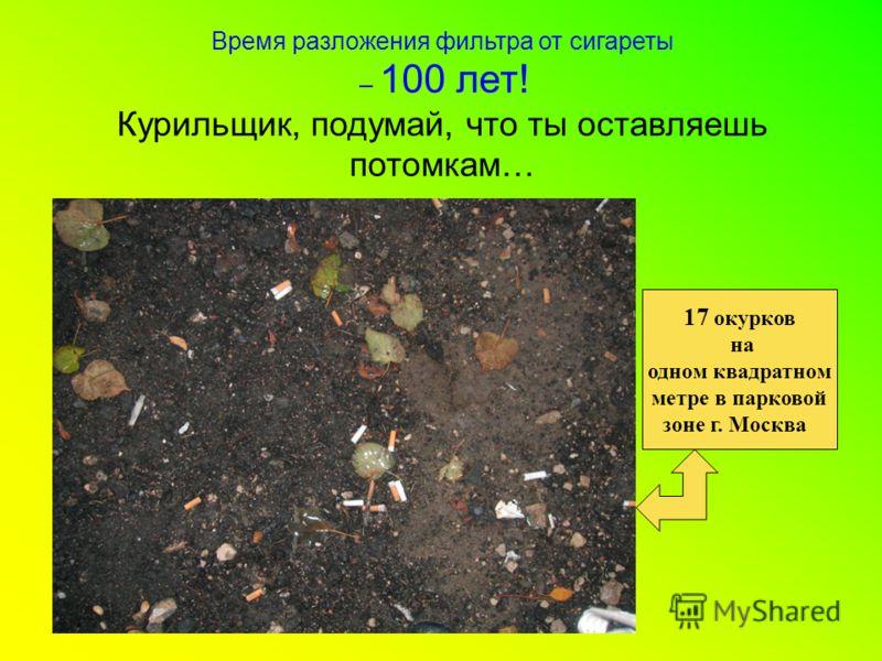 Время разложения фильтра от сигареты – 100 лет! Курильщик, подумай, что ты оставляешь потомкам… 17 окурков на одном квадратном метре в парковой зоне г. Москва