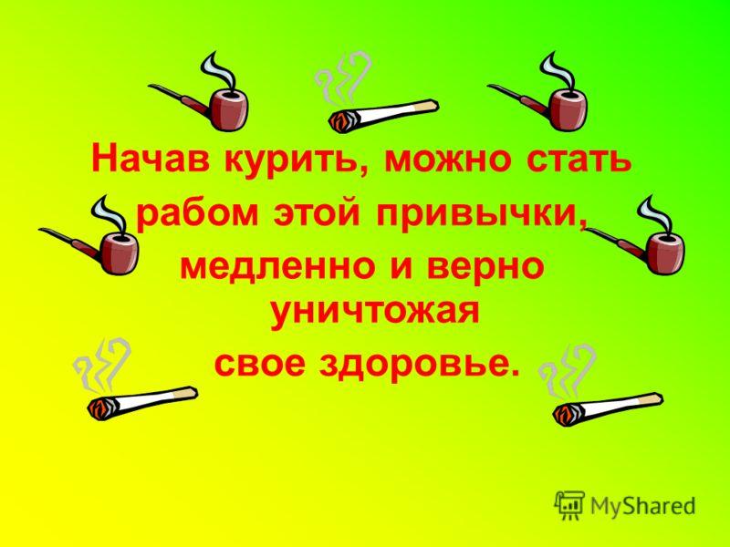 Начав курить, можно стать рабом этой привычки, медленно и верно уничтожая свое здоровье.