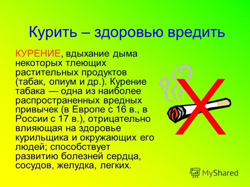 Курить – здоровью вредить КУРЕНИЕ, вдыхание дыма некоторых тлеющих растительных продуктов (табак, опиум и др.). Курение табака одна из наиболее распространенных вредных привычек (в Европе с 16 в., в России с 17 в.), отрицательно влияющая на здоровье