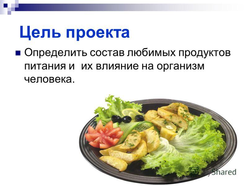 Цель проекта Определить состав любимых продуктов питания и их влияние на организм человека.