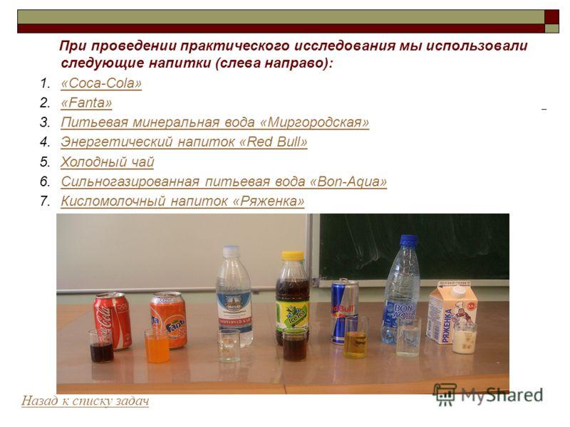 При проведении практического исследования мы использовали следующие напитки (слева направо): 1.«Coca-Cola»«Coca-Cola» 2.«Fanta»«Fanta» 3.Питьевая минеральная вода «Миргородская»Питьевая минеральная вода «Миргородская» 4.Энергетический напиток «Red Bu