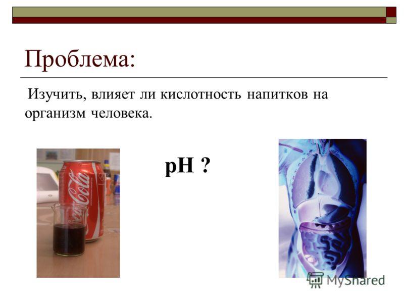 Проблема: Изучить, влияет ли кислотность напитков на организм человека. рН ?
