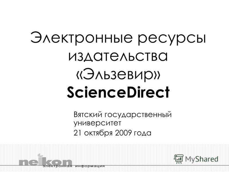 Электронные ресурсы издательства «Эльзевир» ScienceDirect Вятский государственный университет 21 октября 2009 года
