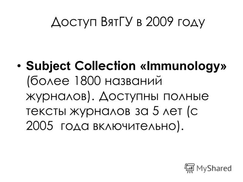 Доступ ВятГУ в 2009 году Subject Collection «Immunology» (более 1800 названий журналов). Доступны полные тексты журналов за 5 лет (с 2005 года включительно).