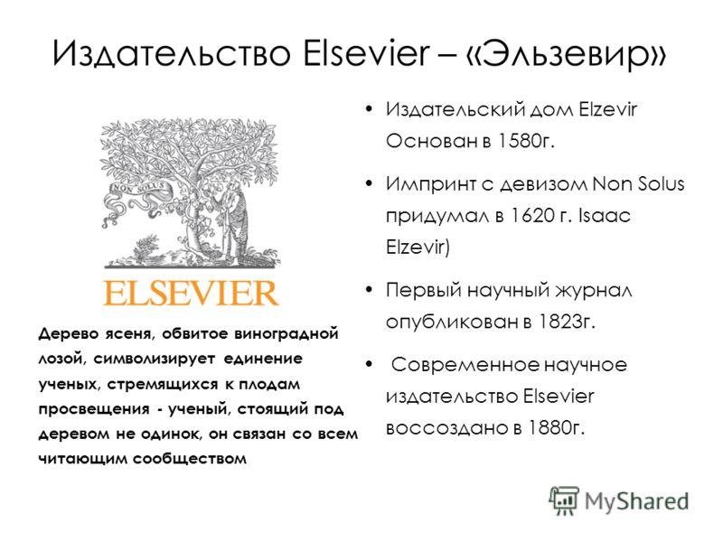 Издательство Elsevier – «Эльзевир» Издательский дом Elzevir Основан в 1580г. Импринт с девизом Non Solus придумал в 1620 г. Isaac Elzevir) Первый научный журнал опубликован в 1823г. Современное научное издательство Elsevier воссоздано в 1880г. Дерево