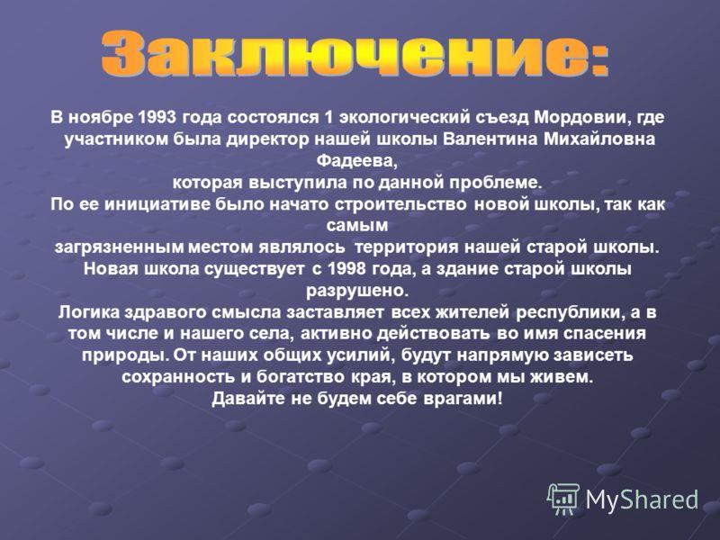 В ноябре 1993 года состоялся 1 экологический съезд Мордовии, где участником была директор нашей школы Валентина Михайловна Фадеева, которая выступила по данной проблеме. По ее инициативе было начато строительство новой школы, так как самым загрязненн