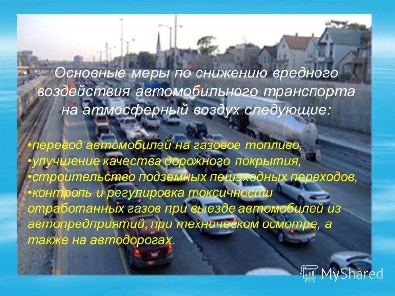 Основные меры по снижению вредного воздействия автомобильного транспорта на атмосферный воздух следующие: перевод автомобилей на газовое топливо, улучшение качества дорожного покрытия, строительство подземных пешеходных переходов, контроль и регулиро