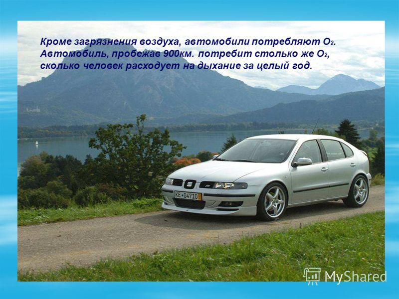 Кроме загрязнения воздуха, автомобили потребляют O 2. Автомобиль, пробежав 900км. потребит столько же O 2, сколько человек расходует на дыхание за целый год.