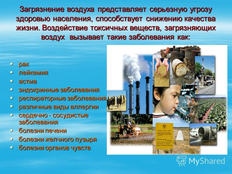 Загрязнение воздуха представляет серьезную угрозу здоровью населения, способствует снижению качества жизни. Воздействие токсичных веществ, загрязняющих воздух вызывает такие заболевания как: рак рак лейкемия лейкемия астма астма эндокринные заболеван