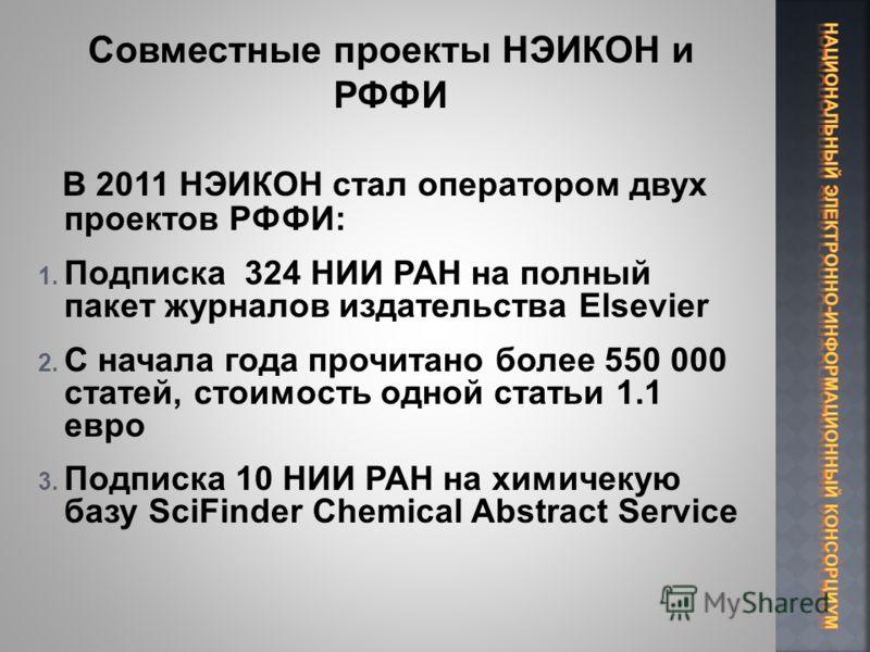 В 2011 НЭИКОН стал оператором двух проектов РФФИ: 1. Подписка 324 НИИ РАН на полный пакет журналов издательства Elsevier 2. С начала года прочитано более 550 000 статей, стоимость одной статьи 1.1 евро 3. Подписка 10 НИИ РАН на химичекую базу SciFind