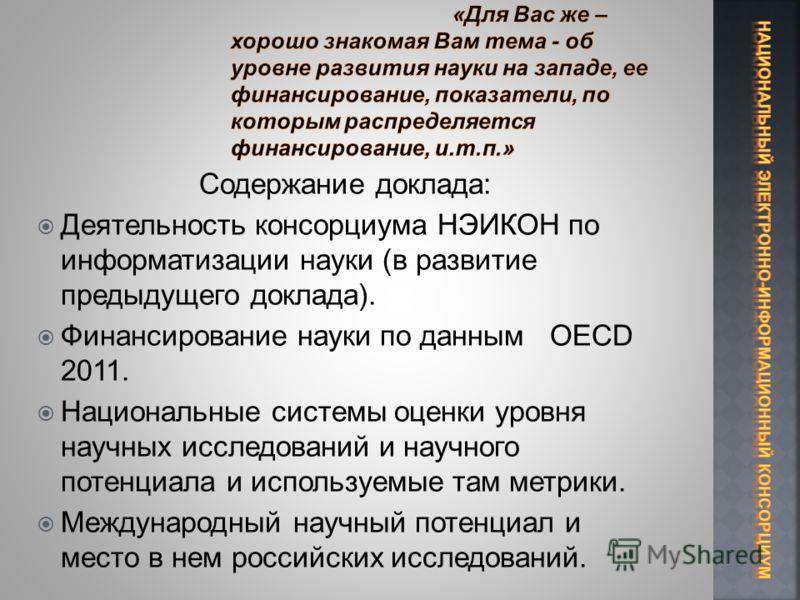 Содержание доклада: Деятельность консорциума НЭИКОН по информатизации науки (в развитие предыдущего доклада). Финансирование науки по данным OECD 2011. Национальные системы оценки уровня научных исследований и научного потенциала и используемые там м