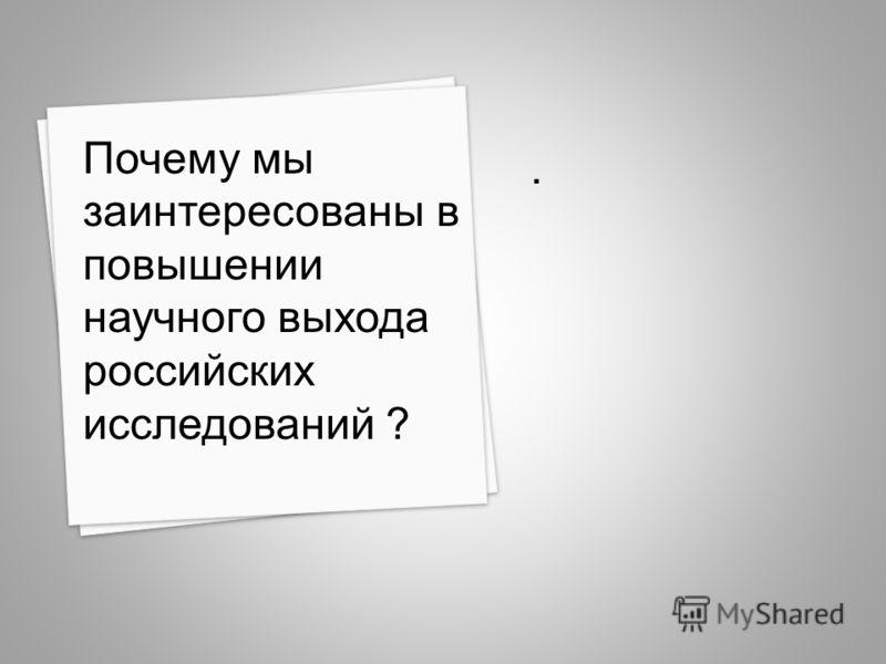 . Почему мы заинтересованы в повышении научного выхода российских исследований ?
