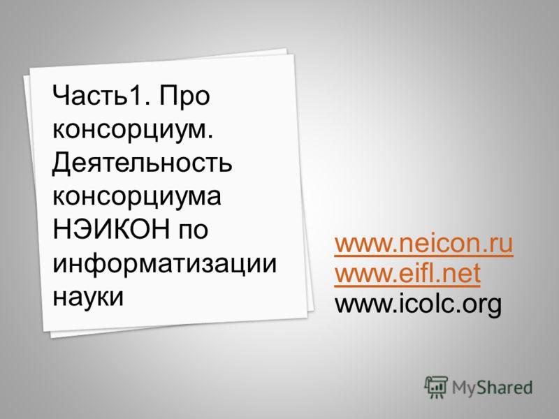 www.neicon.ru www.eifl.net www.icolc.org Часть1. Про консорциум. Деятельность консорциума НЭИКОН по информатизации науки