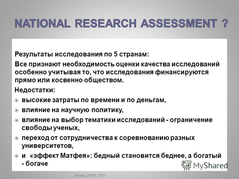 Москва, МГОУ, 2010 Результаты исследования по 5 странам: Все признают необходимость оценки качества исследований особенно учитывая то, что исследования финансируются прямо или косвенно обществом. Недостатки: высокие затраты по времени и по деньгам, в