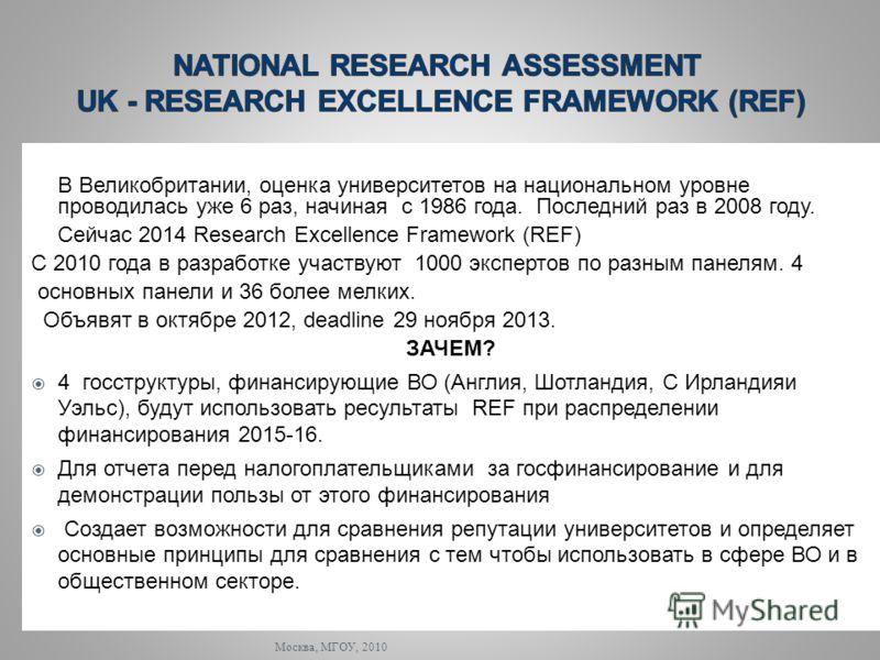 Москва, МГОУ, 2010 В Великобритании, оценка университетов на национальном уровне проводилась уже 6 раз, начиная с 1986 года. Последний раз в 2008 году. Сейчас 2014 Research Excellence Framework (REF) С 2010 года в разработке участвуют 1000 экспертов