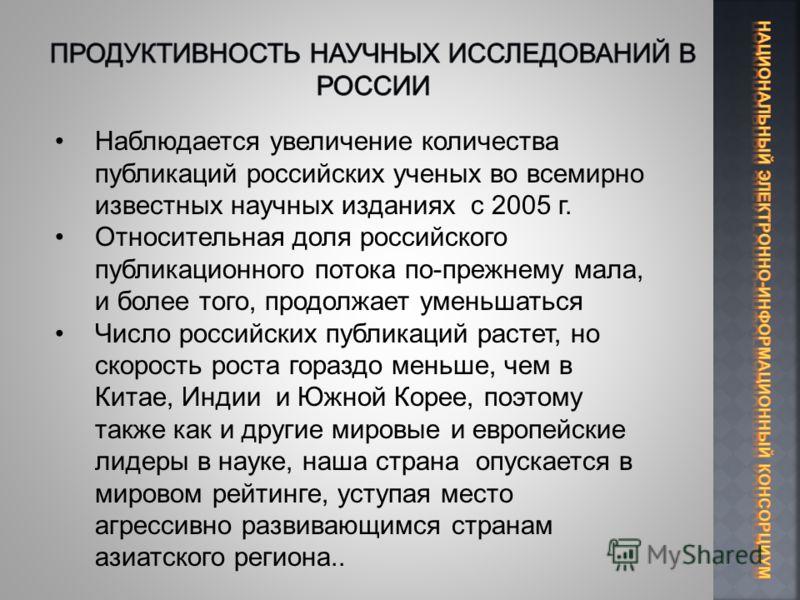 Наблюдается увеличение количества публикаций российских ученых во всемирно известных научных изданиях с 2005 г. Относительная доля российского публикационного потока по-прежнему мала, и более того, продолжает уменьшаться Число российских публикаций р