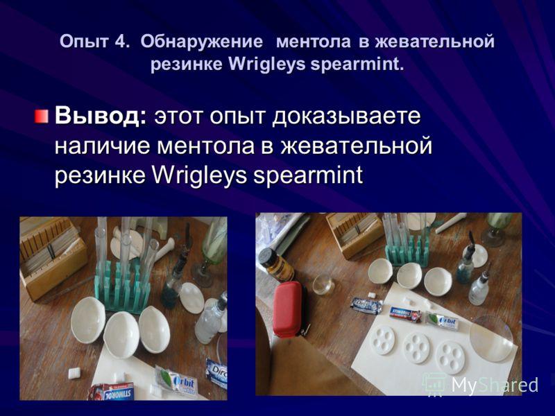 Опыт 4. Обнаружение ментола в жевательной резинке Wrigleys spearmint. Вывод: этот опыт доказываете наличие ментола в жевательной резинке Wrigleys spearmint