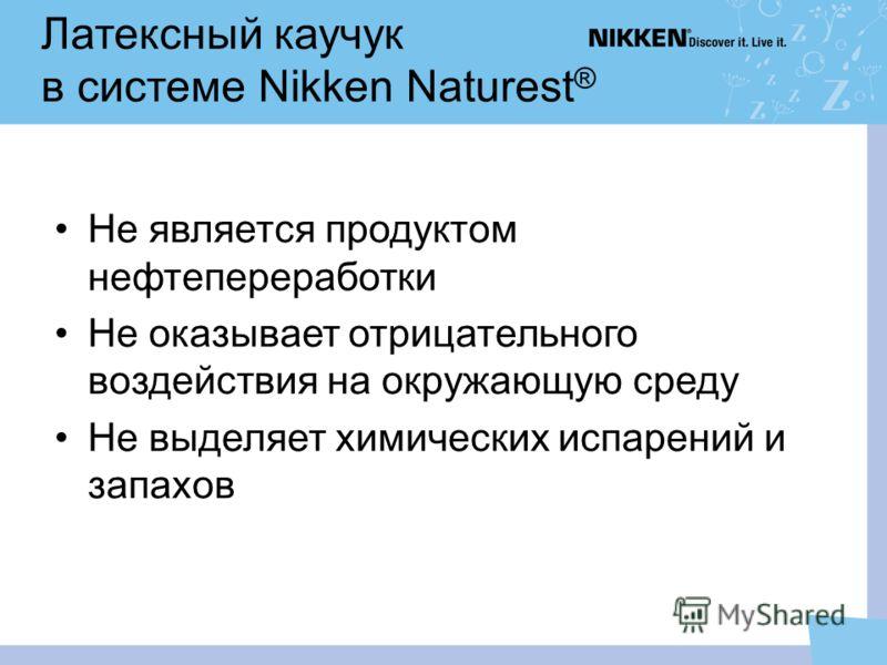 Латексный каучук в системе Nikken Naturest ® Не является продуктом нефтепереработки Не оказывает отрицательного воздействия на окружающую среду Не выделяет химических испарений и запахов