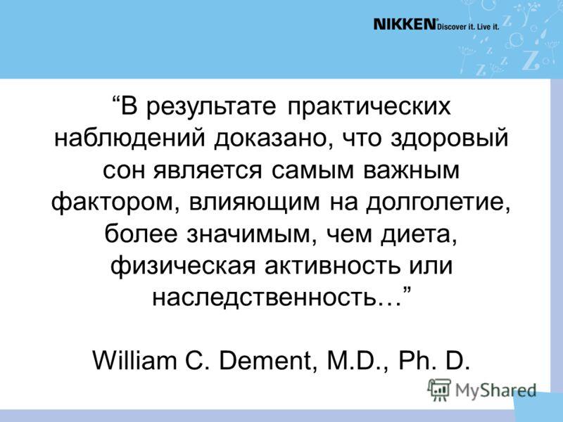 В результате практических наблюдений доказано, что здоровый сон является самым важным фактором, влияющим на долголетие, более значимым, чем диета, физическая активность или наследственность… William C. Dement, M.D., Ph. D.