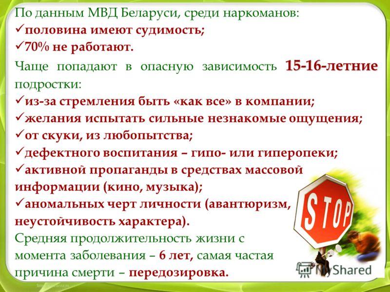 По данным МВД Беларуси, среди наркоманов: половина имеют судимость; 70% не работают. 15-16-летние Чаще попадают в опасную зависимость 15-16-летние подростки: из-за стремления быть «как все» в компании; желания испытать сильные незнакомые ощущения; от