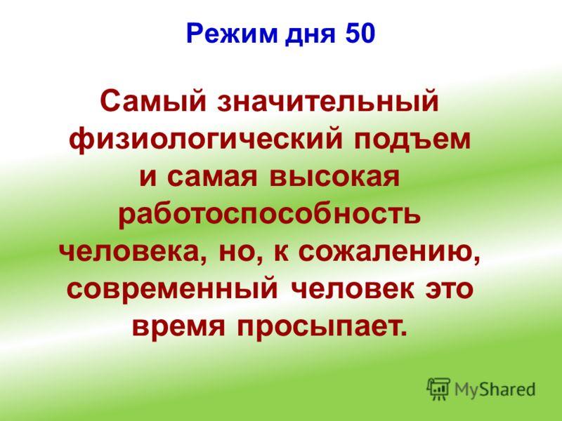 Режим дня 50 Самый значительный физиологический подъем и самая высокая работоспособность человека, но, к сожалению, современный человек это время просыпает.