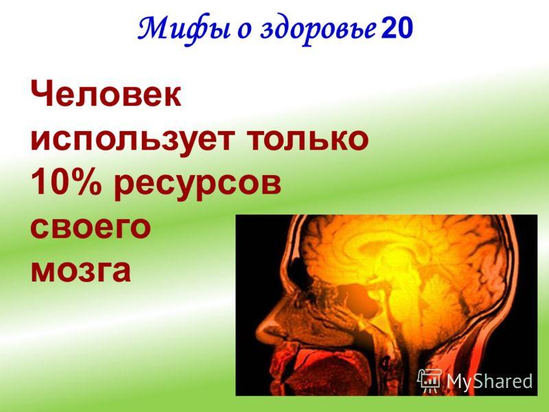 Мифы о здоровье 20 Человек использует только 10% ресурсов своего мозга