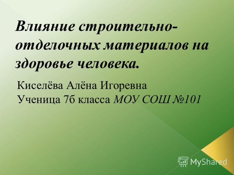Киселёва Алёна Игоревна Ученица 7б класса МОУ СОШ 101 Влияние строительно- отделочных материалов на здоровье человека.