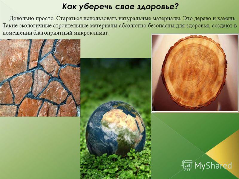 Как уберечь свое здоровье? Довольно просто. Стараться использовать натуральные материалы. Это дерево и камень. Такие экологичные строительные материалы абсолютно безопасны для здоровья, создают в помещении благоприятный микроклимат.