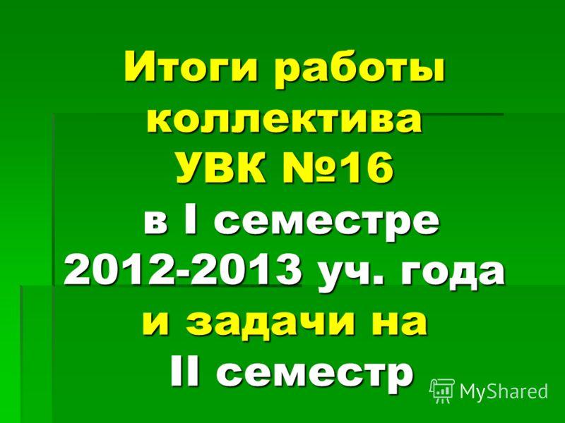 Итоги работы коллектива УВК 16 в I семестре 2012-2013 уч. года и задачи на II семестр