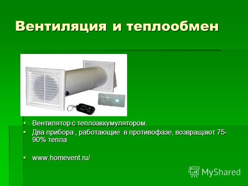 Вентиляция и теплообмен Вентилятор с теплоаккумулятором. Вентилятор с теплоаккумулятором. Два прибора, работающие в противофазе, возвращают 75- 90% тепла Два прибора, работающие в противофазе, возвращают 75- 90% тепла www.homevent.ru/ www.homevent.ru