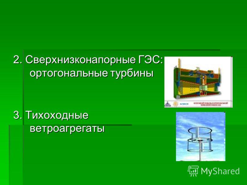 2. Сверхнизконапорные ГЭС: ортогональные турбины 3. Тихоходные ветроагрегаты