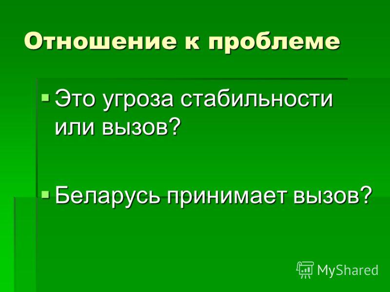 Отношение к проблеме Это угроза стабильности или вызов? Это угроза стабильности или вызов? Беларусь принимает вызов? Беларусь принимает вызов?