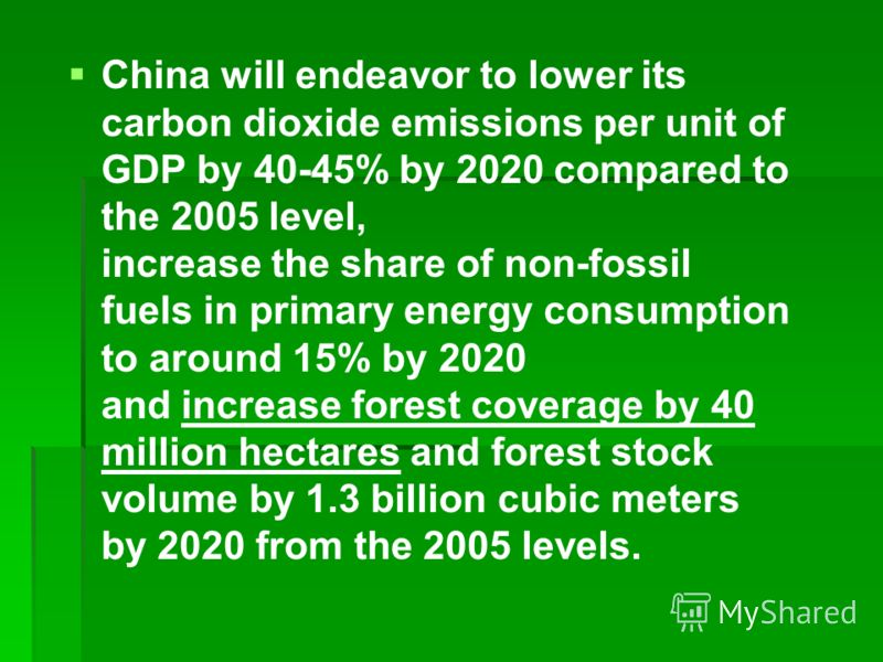 China will endeavor to lower its carbon dioxide emissions per unit of GDP by 40-45% by 2020 compared to the 2005 level, increase the share of non-fossil fuels in primary energy consumption to around 15% by 2020 and increase forest coverage by 40 mill