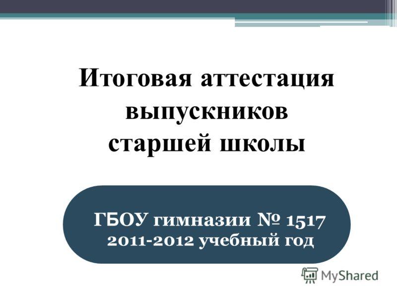 Итоговая аттестация выпускников старшей школы Г Б ОУ гимназии 1517 2011-2012 учебный год