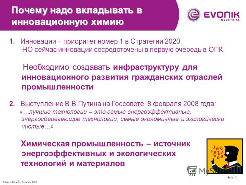 Eduard Albrecht, Moscow 2009 Seite | 13 Почему надо вкладывать в инновационную химию 1. Инновации – приоритет номер 1 в Стратегии 2020, НО сейчас инновации сосредоточены в первую очередь в ОПК. Необходимо создавать инфраструктуру для инновационного р