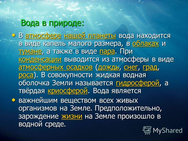 Вода в природе: В атмосфере нашей планеты вода находится в виде капель малого размера, в облаках и тумане, а также в виде пара. При конденсации выводится из атмосферы в виде атмосферных осадков (дождь, снег, град, роса). В совокупности жидкая водная