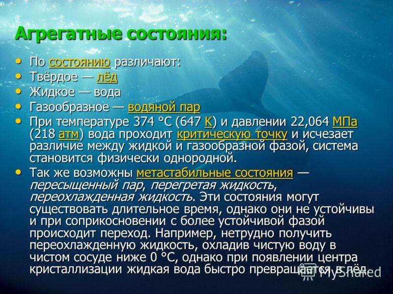 Агрегатные состояния: По состоянию различают: По состоянию различают:состоянию Твёрдое лёд Твёрдое лёдлёд Жидкое вода Жидкое вода Газообразное водяной пар Газообразное водяной парводяной парводяной пар При температуре 374 °C (647 K) и давлении 22,064