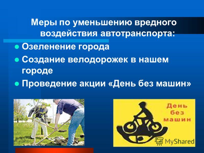Меры по уменьшению вредного воздействия автотранспорта: Озеленение города Создание велодорожек в нашем городе Проведение акции «День без машин»