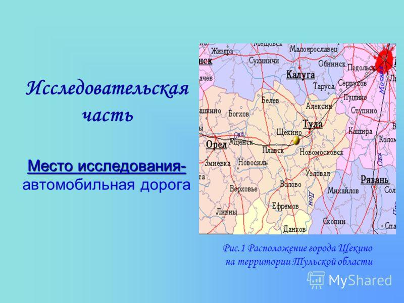 Место исследования- Исследовательская часть Место исследования- автомобильная дорога Рис.1 Расположение города Щекино на территории Тульской области