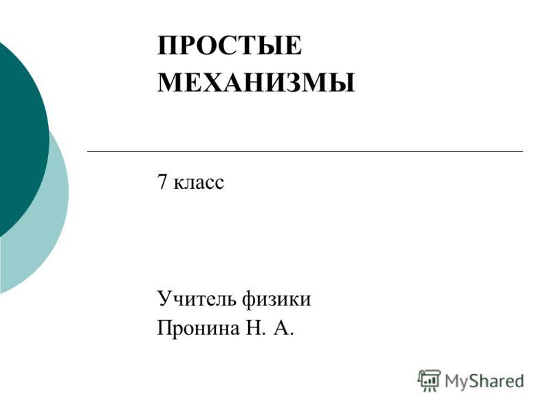 ПРОСТЫЕ МЕХАНИЗМЫ 7 класс Учитель физики Пронина Н. А.
