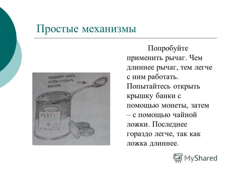 Простые механизмы Попробуйте применить рычаг. Чем длиннее рычаг, тем легче с ним работать. Попытайтесь открыть крышку банки с помощью монеты, затем – с помощью чайной ложки. Последнее гораздо легче, так как ложка длиннее.