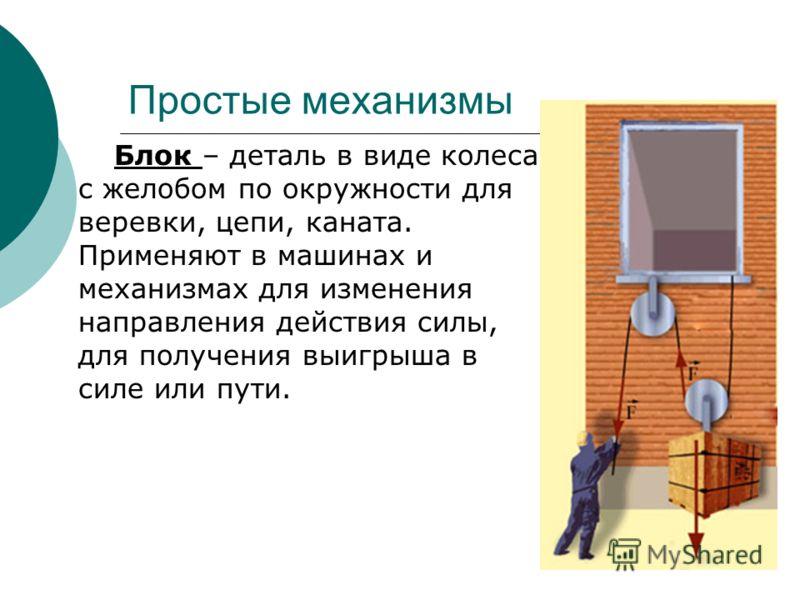 Простые механизмы Блок – деталь в виде колеса с желобом по окружности для веревки, цепи, каната. Применяют в машинах и механизмах для изменения направления действия силы, для получения выигрыша в силе или пути.