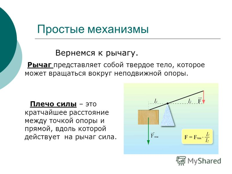 Простые механизмы Вернемся к рычагу. Рычаг представляет собой твердое тело, которое может вращаться вокруг неподвижной опоры. Плечо силы – это кратчайшее расстояние между точкой опоры и прямой, вдоль которой действует на рычаг сила.