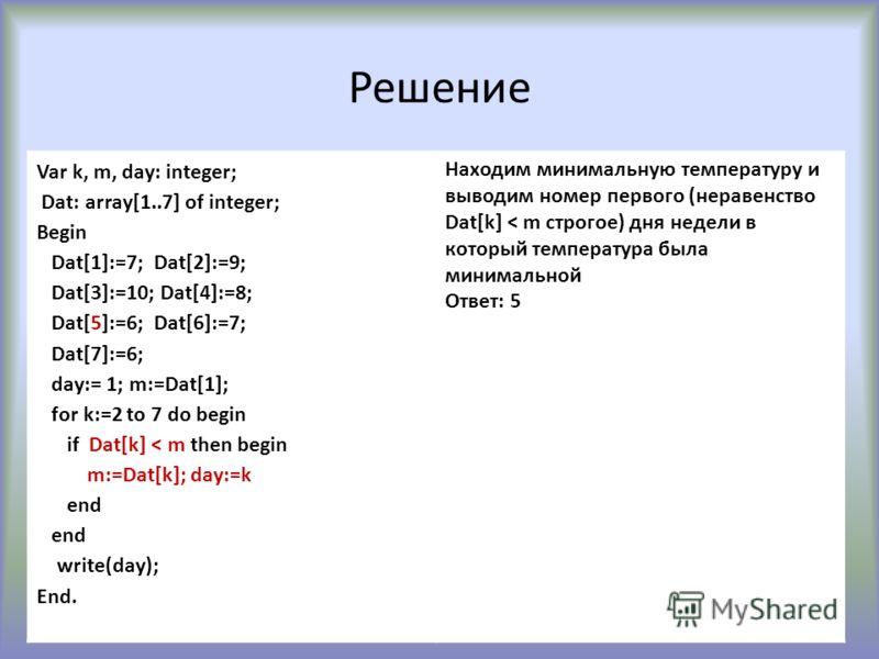 Решение Var k, m, day: integer; Dat: array[1..7] of integer; Begin Dat[1]:=7; Dat[2]:=9; Dat[3]:=10; Dat[4]:=8; Dat[5]:=6; Dat[6]:=7; Dat[7]:=6; day:= 1; m:=Dat[1]; for k:=2 to 7 do begin if Dat[k] < m then begin m:=Dat[k]; day:=k end write(day); End